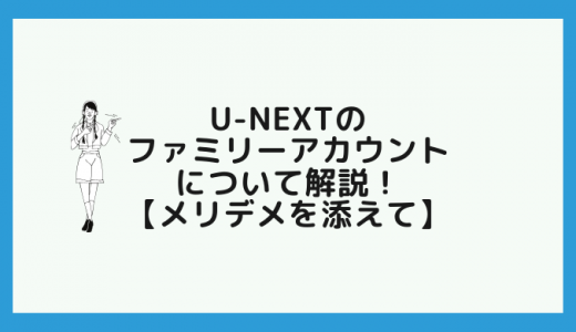 U-NEXTのファミリーアカウントについて解説! 【メリデメを添えて】
