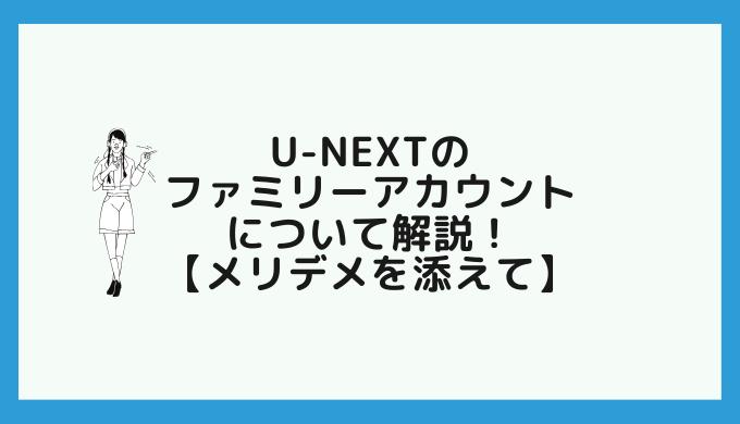 U-NEXTのファミリーアカウントについて解説!