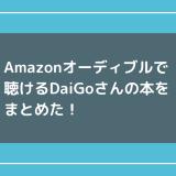 Amazonオーディブルで聴けるDaiGoさんの本をまとめた!